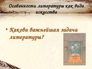 Особенности литературы как вида искусства Какова важнейшая задача литературы?
