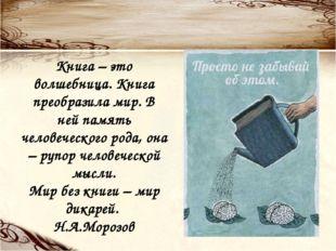 Книга – это волшебница. Книга преобразила мир. В ней память человеческого род