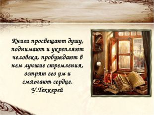 Книги просвещают душу, поднимают и укрепляют человека, пробуждают в нем лучши