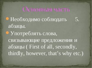 Необходимо соблюдать 5. абзацы. Употреблять слова, связывающие предложения и
