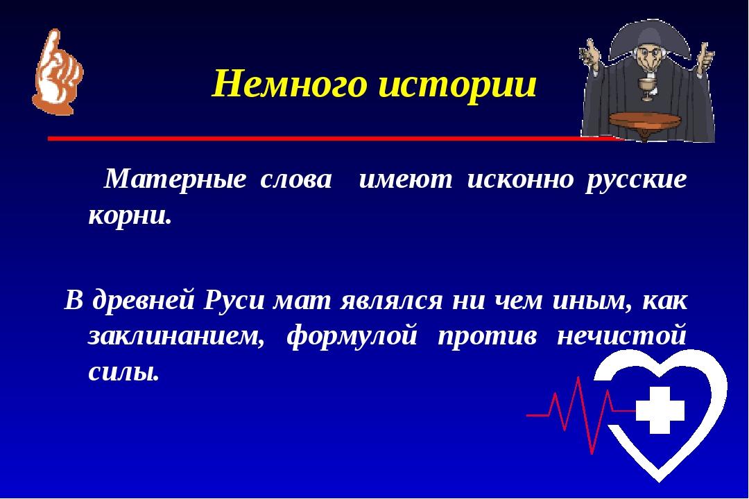Немного истории Матерные слова имеют исконно русские корни. В древней Руси ма...