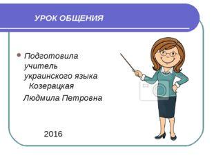 УРОК ОБЩЕНИЯ Подготовила учитель украинского языка Козерацкая Людмила Петров