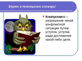 Берем в помощники словарь! Компромисс – разрешение некой конфликтной ситуаци