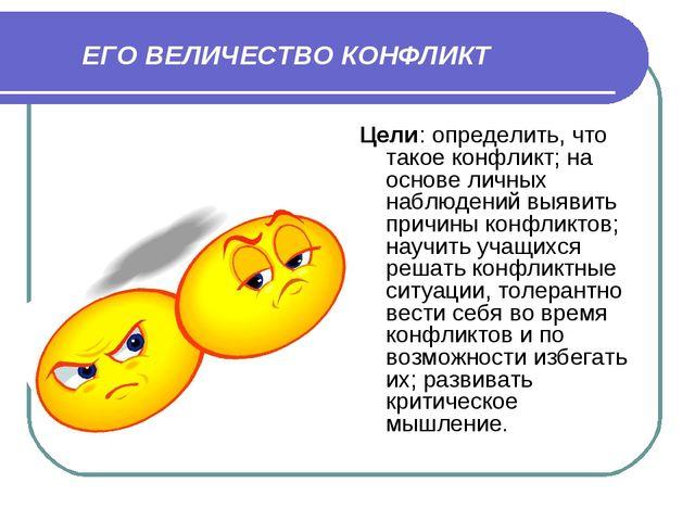 ЕГО ВЕЛИЧЕСТВО КОНФЛИКТ Цели: определить, что такое конфликт; на основе личн...