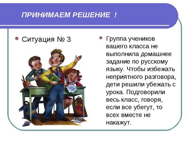 ПРИНИМАЕМ РЕШЕНИЕ ! Ситуация № 3 Группа учеников вашего класса не выполнила...