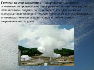 Геотермальная энергетика — направление энергетики, основанное на производстве