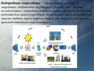 Водородная энергетика — развивающаяся отрасль энергетики, направление выработ