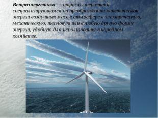 Ветроэнергетика— отрасль энергетики, специализирующаяся на преобразовании ки