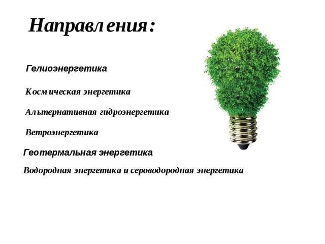 Направления: Ветроэнергетика Гелиоэнергетика Космическая энергетика Альтернат...