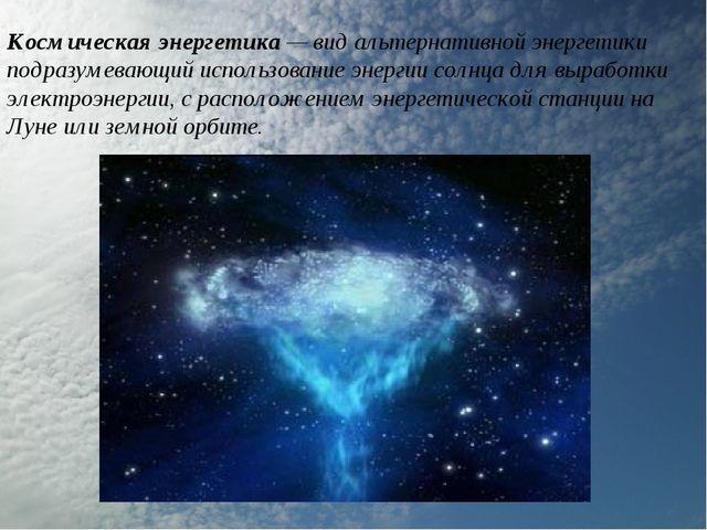 Космическая энергетика — вид альтернативной энергетики подразумевающий исполь...