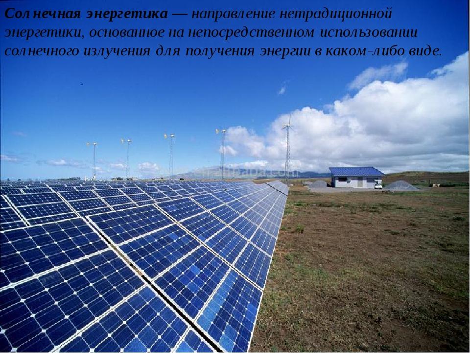 Солнечная энергетика— направление нетрадиционной энергетики, основанное на н...