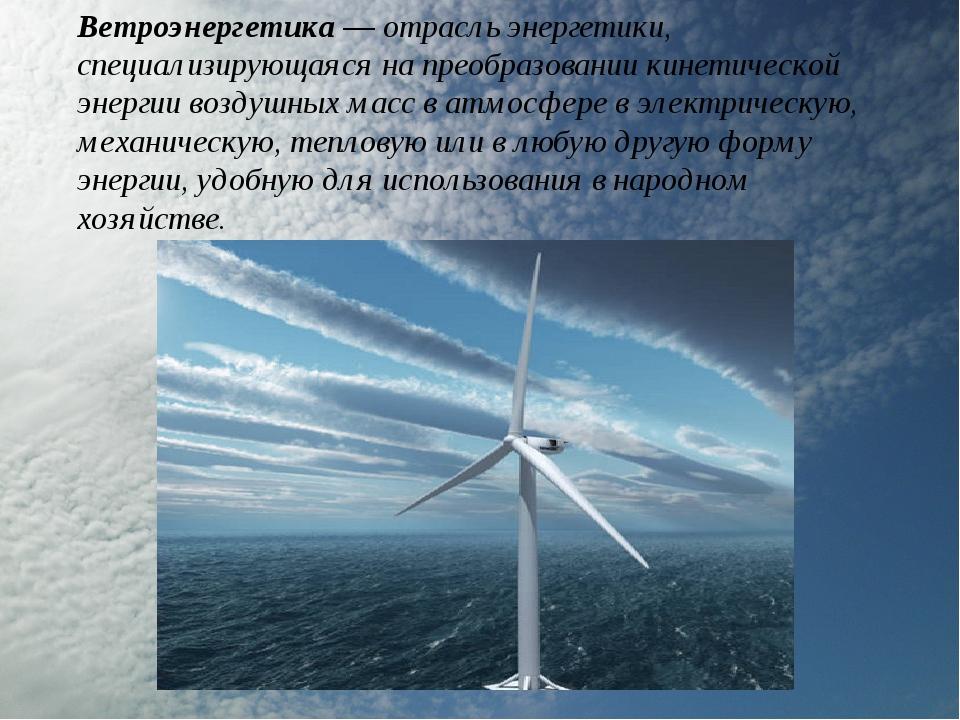 Ветроэнергетика— отрасль энергетики, специализирующаяся на преобразовании ки...