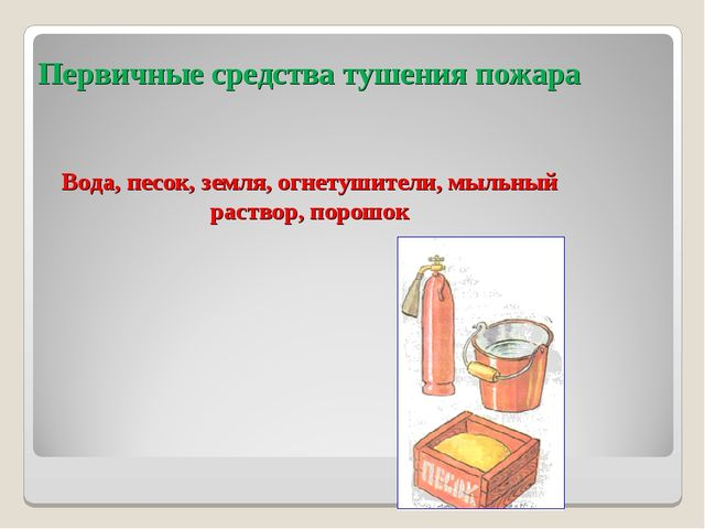 Первичные средства тушения пожара Вода, песок, земля, огнетушители, мыльный р...