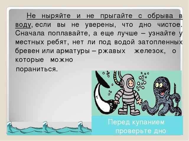 Не ныряйте и не прыгайте с обрыва в воду,если вы не уверены, что дно чистое...