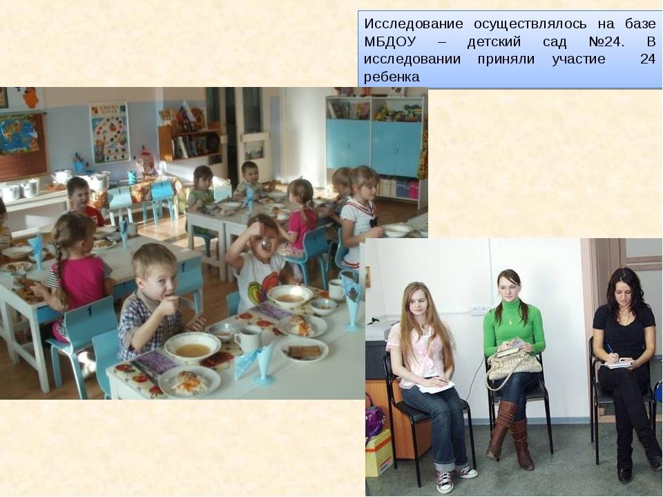 Исследование осуществлялось на базе МБДОУ – детский сад №24. В исследовании п...
