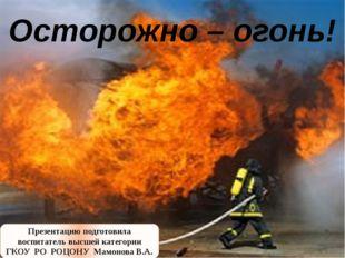 Осторожно – огонь! Презентацию подготовила воспитатель высшей категории ГКОУ