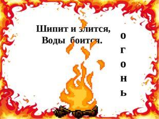 Шипит и злится, Воды боится. огонь