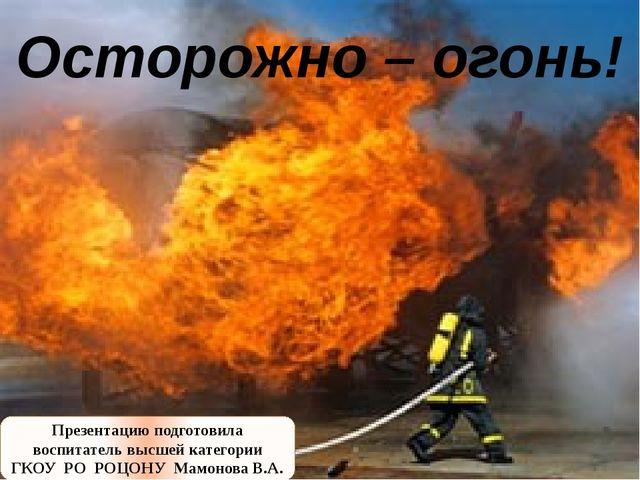 Осторожно – огонь! Презентацию подготовила воспитатель высшей категории ГКОУ...