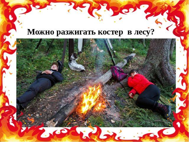 Можно разжигать костер в лесу?