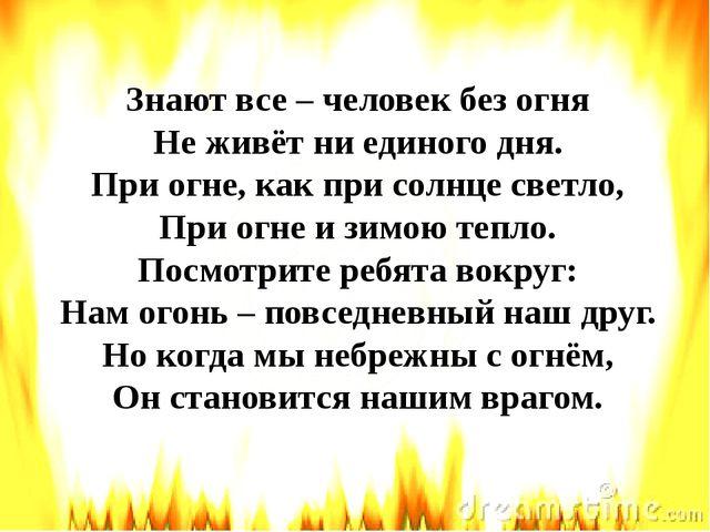 Знают все – человек без огня Не живёт ни единого дня. При огне, как при солнц...