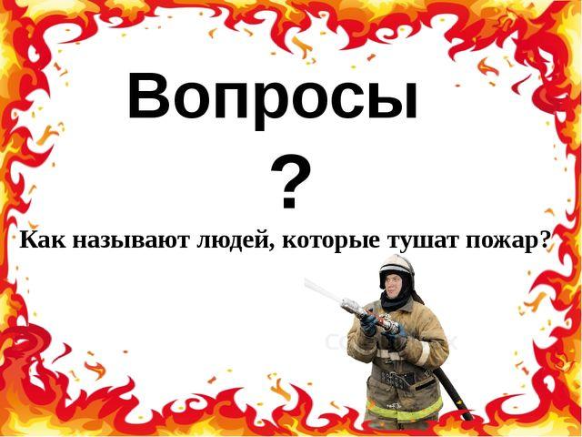 Вопросы ? Как называют людей, которые тушат пожар?