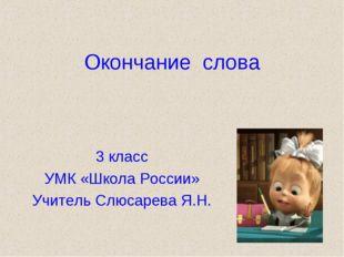 Окончание слова 3 класс УМК «Школа России» Учитель Слюсарева Я.Н.
