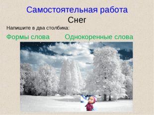 Самостоятельная работа Снег Напишите в два столбика: Формы слова Однокоренные