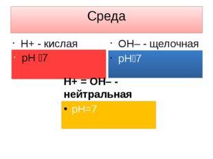 Среда H+ - кислая рН 7 OH– - щелочная рН7 H+ = OH– - нейтральная рН=7