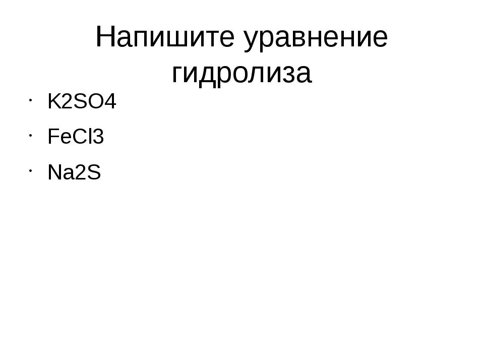 Напишите уравнение гидролиза K2SO4 FeCl3 Na2S