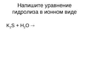 Напишите уравнение гидролиза в ионном виде K2S + H2O 