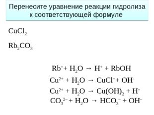 Сu2+ + H2O → Cu(OH)2 + H+ СO32– + H2O → HCO3– + OH– Сu2+ + H2O → CuCl++ OH- R