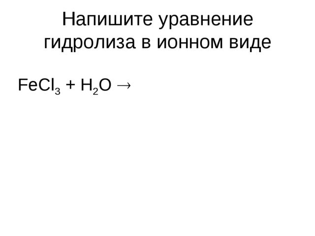 Напишите уравнение гидролиза в ионном виде FeCl3 + H2O 
