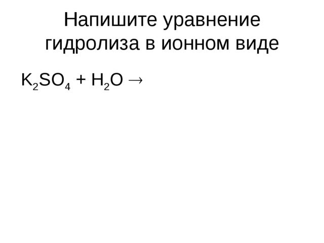Напишите уравнение гидролиза в ионном виде K2SO4 + H2O 