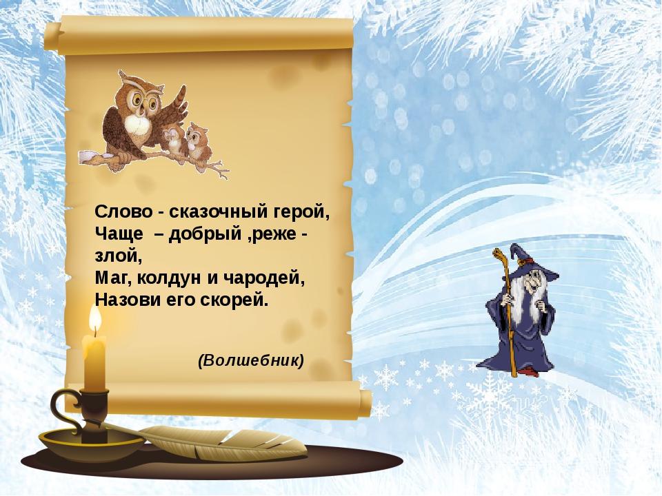 (Волшебник) Слово - сказочный герой, Чаще – добрый ,реже - злой, Маг, колдун...
