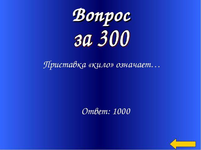 Вопрос Приставка «кило» означает… Ответ: 1000