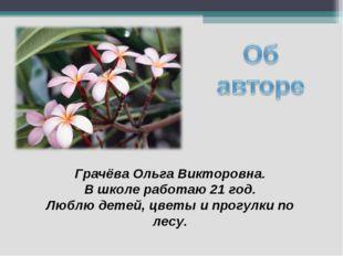 Грачёва Ольга Викторовна. В школе работаю 21 год. Люблю детей, цветы и прогу