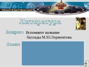 Вспомните название баллады М.Ю.Лермонтова. «Бородино», так как в нем рассказы