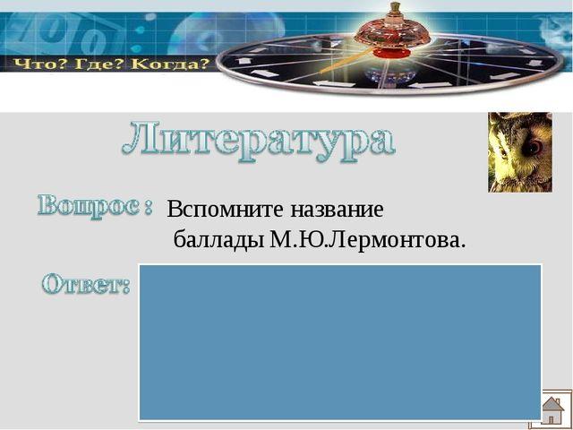 Вспомните название баллады М.Ю.Лермонтова. «Бородино», так как в нем рассказы...