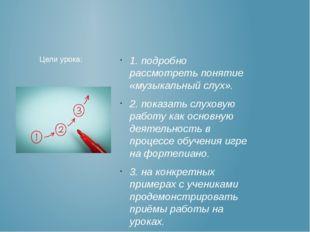 1. подробно рассмотреть понятие «музыкальный слух». 2. показать слуховую рабо