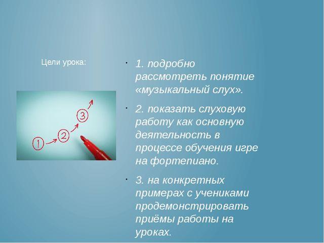 1. подробно рассмотреть понятие «музыкальный слух». 2. показать слуховую рабо...