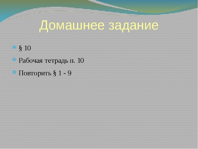 Домашнее задание § 10 Рабочая тетрадь п. 10 Повторить § 1 - 9