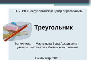 ГОУ РК «Республиканский центр образования» Треугольник Выполнила: Мартынова