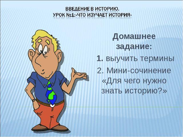 Домашнее задание: 1. выучить термины 2. Мини-сочинение «Для чего нужно знать...