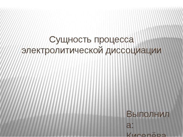 Сущность процесса электролитической диссоциации Выполнила: Киселёва Е.С.