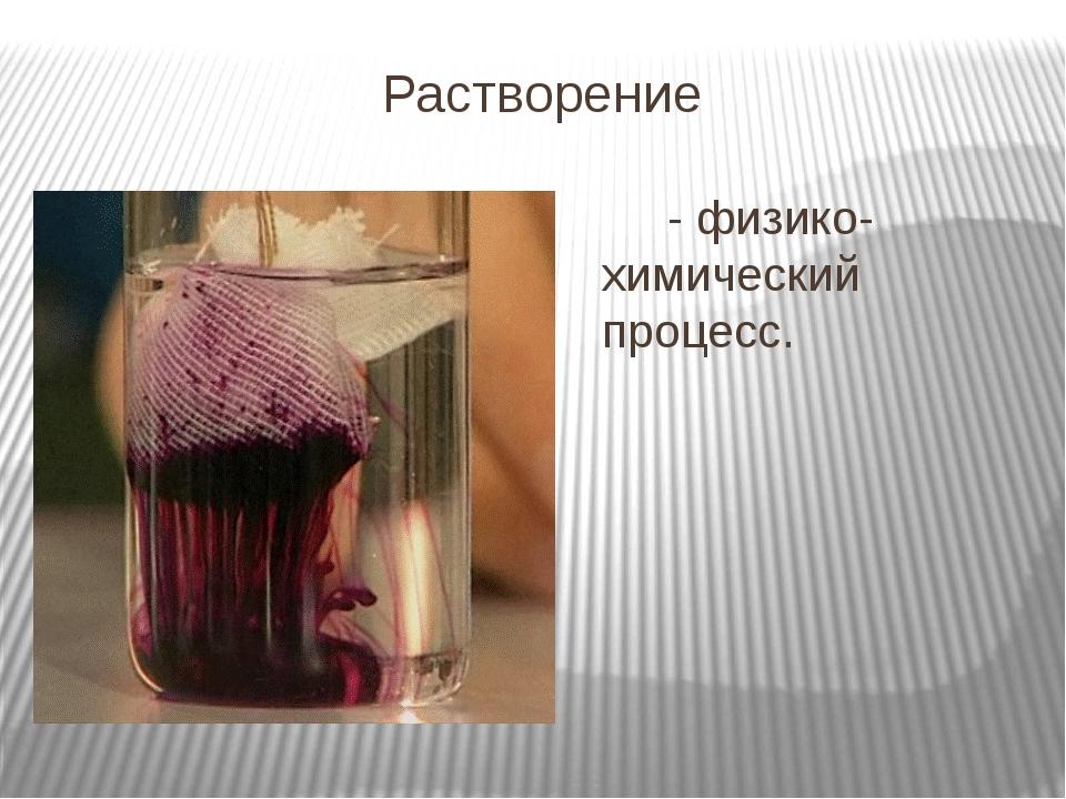Растворение - физико- химический процесс.