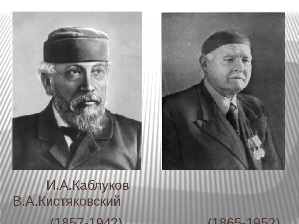 И.А.Каблуков В.А.Кистяковский (1857-1942) (1865-1952)
