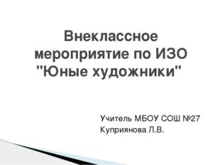 """Учитель МБОУ СОШ №27 Куприянова Л.В. Внеклассное мероприятие по ИЗО """"Юные худ"""