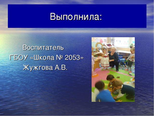 Выполнила: Воспитатель ГБОУ «Школа № 2053» Жужгова А.В.