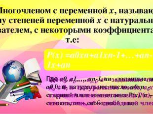 Многочленом с переменной х, называют сумму степеней переменной х с натуральн