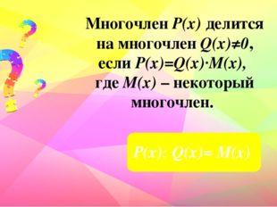 Многочлен Р(х) делится на многочлен Q(х)≠0, если Р(х)=Q(x)∙M(x), где М(х) – н